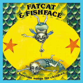Horrible Songs for Children - by Fatcat & Fishface
