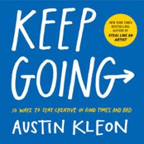 Keep Going - 10 Ways to Stay Creative in Good Times and Bad